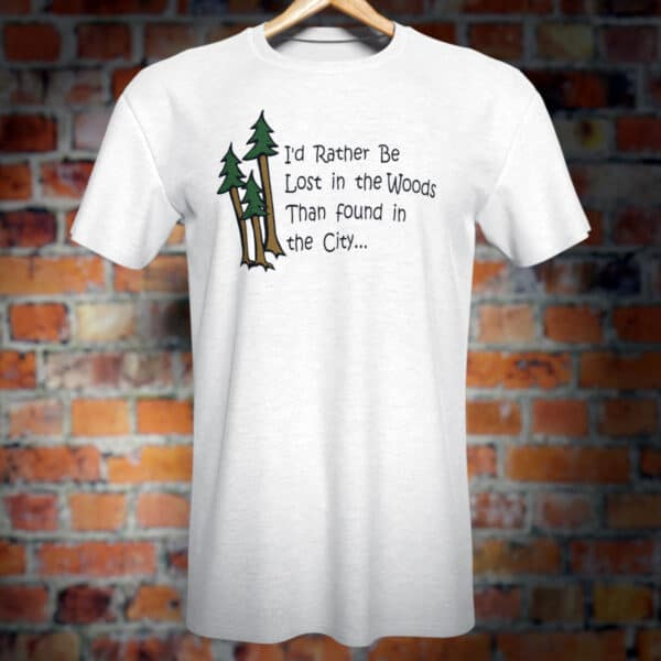 I'd Rahter Be in the Woods than Found in the City novelty T-Shirt.